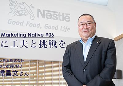 ネスレ日本CMO 石橋昌文が教える 「マーケティングで成功する考え方、失敗する考え方」 | Marketing Native(マーケティング ネイティブ)