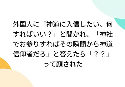 外国人に「神道に入信したい、何すればいい?」と聞かれ、「神社でお参りすればその瞬間から神道信仰者だろ」と答えたら「??」って顔された