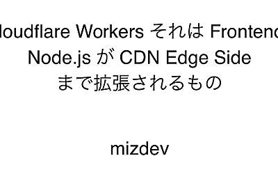 Cloudflare Workers それは Frontend / Node.js が CDN Edge Side まで拡張されるもの - mizdev