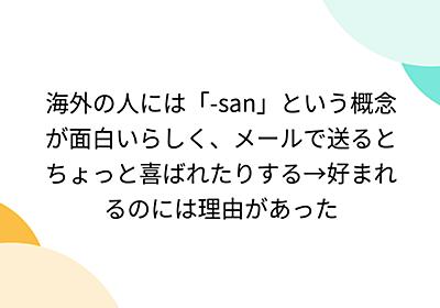 海外の人には「-san」という概念が面白いらしく、メールで送るとちょっと喜ばれたりする→好まれるのには理由があった