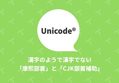 漢字のようで漢字でないUnicodeの「康熙部首」と「CJK部首補助」|TechRacho(テックラッチョ)〜エンジニアの「?」を「!」に〜|BPS株式会社