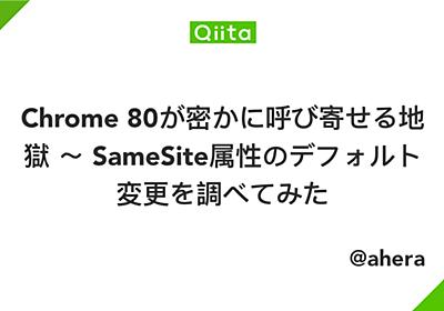 Chrome 80が密かに呼び寄せる地獄 ~ SameSite属性のデフォルト変更を調べてみた - Qiita