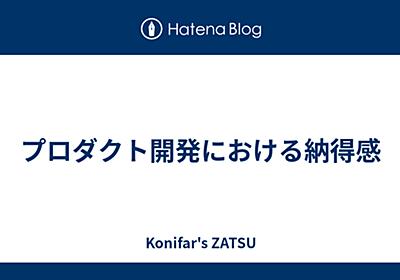 プロダクト開発における納得感 - Konifar's ZATSU