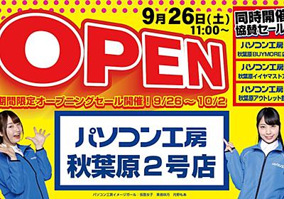 「パソコン工房 秋葉原2号店」が26日に新規オープン、場所はツクモ12号店の跡地 - AKIBA PC Hotline!