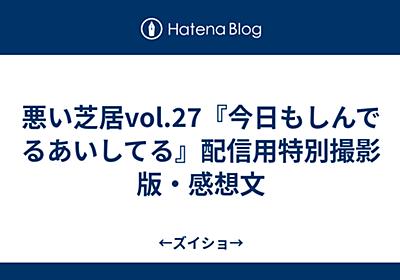 悪い芝居vol.27『今日もしんでるあいしてる』配信用特別撮影版・感想文 - ←ズイショ→