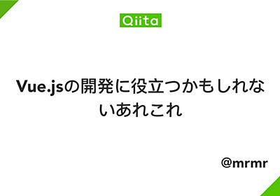 Vue.jsの開発に役立つかもしれないあれこれ - Qiita