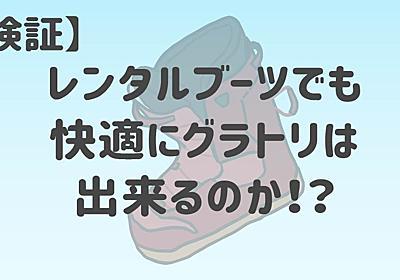 【検証】グラトリはレンタルブーツでも快適に出来るのか!? - まめじぇふ!