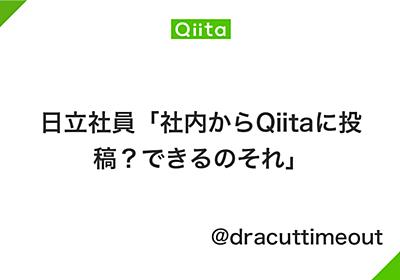 日立社員「社内からQiitaに投稿?できるのそれ」 - Qiita