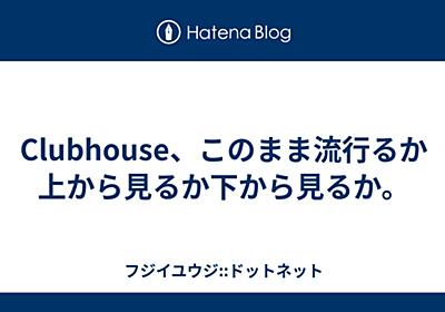 Clubhouse、このまま流行るか上から見るか下から見るか。 - フジイユウジ::ドットネット