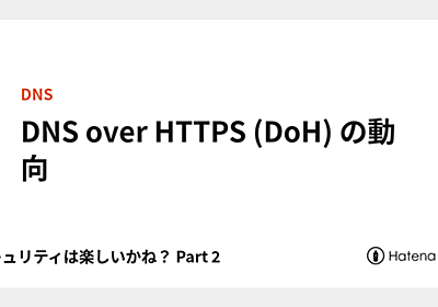 DNS over HTTPS (DoH) の動向 - セキュリティは楽しいかね? Part 2