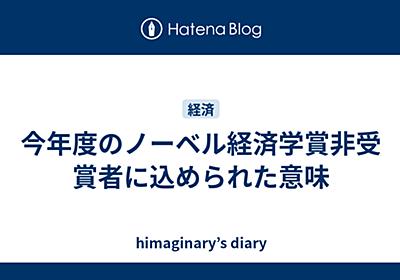 今年度のノーベル経済学賞非受賞者に込められた意味 - himaginaryの日記