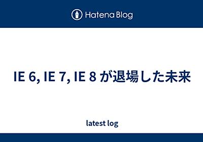 IE 6, IE 7, IE 8 が退場した未来 - latest log