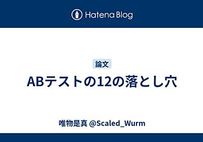 ABテストの12の落とし穴 - 唯物是真 @Scaled_Wurm