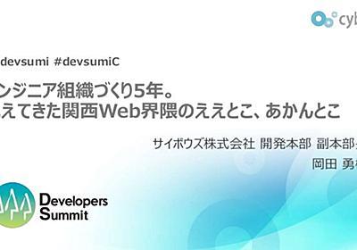エンジニア組織づくり5年。見えてきた関西Web界隈のええとこ、あかんとこ - Developers Summit 2019 KANSAI
