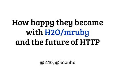 How happy they became with H2O/mruby and the future of HTTP