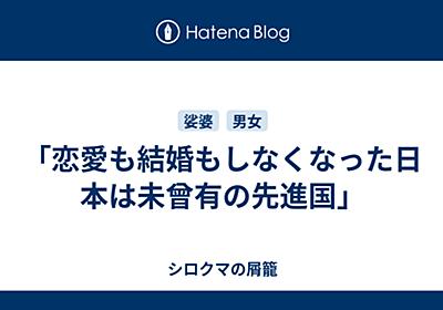「恋愛も結婚もしなくなった日本は未曾有の先進国」 - シロクマの屑籠