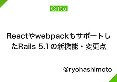 ReactやwebpackもサポートしたRails 5.1の新機能・変更点 - Qiita