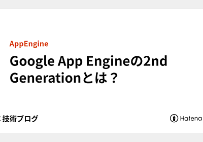 Google App Engineの2nd Generationとは? - APC 技術ブログ