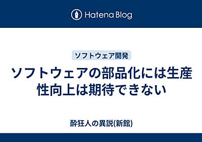 ソフトウェアの部品化には生産性向上は期待できない - suikyojin's diary