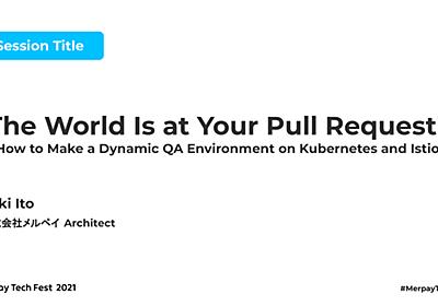 【書き起こし】The World Is at Your Pull Request! – How to Make a Dynamic QA Environment on Kubernetes and Istio - Yuki Ito【Merpay Tech Fest 2021】