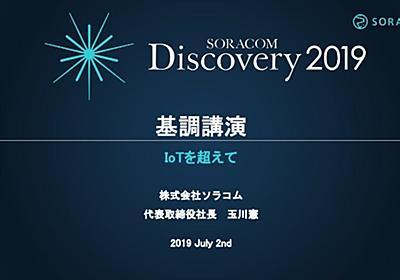 SORACOM Discovery 2019 基調講演「IoT を超えて」SORACOMプラットフォームの進化とお客様のイノベーション実践
