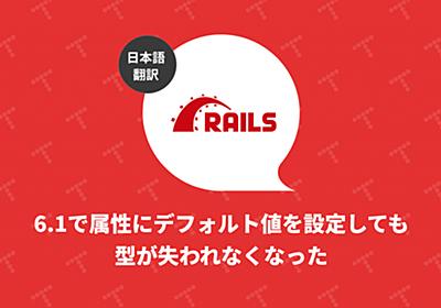Rails 6.1: 属性にデフォルト値を設定しても型が失われなくなった(翻訳)|TechRacho(テックラッチョ)〜エンジニアの「?」を「!」に〜|BPS株式会社