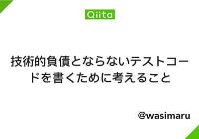 技術的負債とならないテストコードを書くために考えること - Qiita