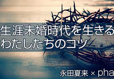 「結婚・妊娠・出産」って最後の宗教みたい 生涯未婚時代を生きるわたしたちのコツ 永田夏来/pha - 幻冬舎plus