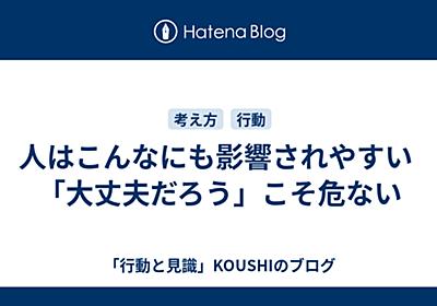 人はこんなにも影響されやすい 「大丈夫だろう」こそ危ない - 「行動と見識」KOUSHIのブログ