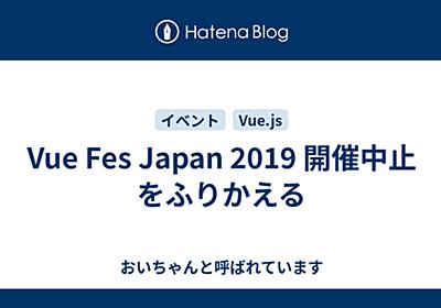 Vue Fes Japan 2019 開催中止をふりかえる - 彼女からは、おいちゃんと呼ばれています