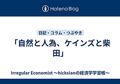 「自然と人為、ケインズと柴田」 - Irregular Economist 〜hicksianの経済学学習帳〜