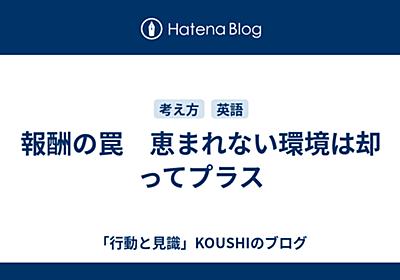 報酬の罠 恵まれない環境は却ってプラス - 「行動と見識」KOUSHIのブログ