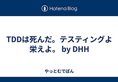 TDDは死んだ。テスティングよ栄えよ。 by DHH | 2014-04-24 - やっとむでぽん