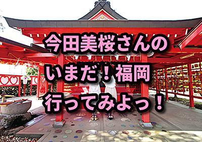 今田美桜さんの いまだ!福岡行ってみよっ!  - かざもりのブログ
