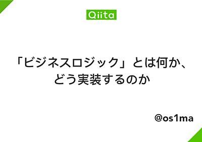 「ビジネスロジック」とは何か、どう実装するのか - Qiita