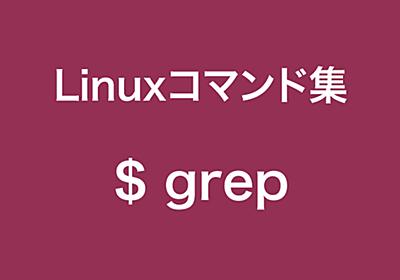 grepコマンドの詳細まとめました【Linuxコマンド集】
