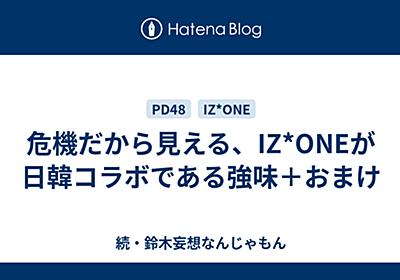 危機だから見える、IZ*ONEが日韓コラボである強味+おまけ - 続・鈴木妄想なんじゃもん