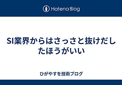 SI業界からはさっさと抜けだしたほうがいい - higayasuo's blog