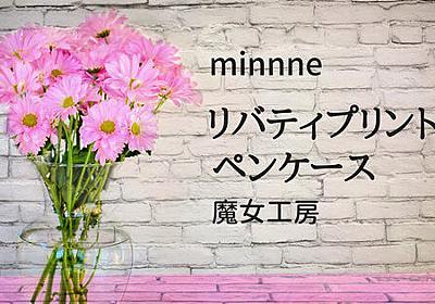 【ハンドメイド】minnne『リバティプリントペンケース』 - 魔女工房