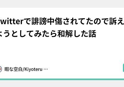 Twitterで誹謗中傷されてたので訴えようとしてみたら和解した話|暇な空白/Kiyoteru Mizuhara|note