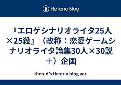 『エロゲシナリオライタ25人×25殺』企画 - then-d's theoria blog ver.