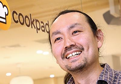 クックパッドCIOが指摘する、日本企業のIT活用における大間違い | 日経 xTECH(クロステック)