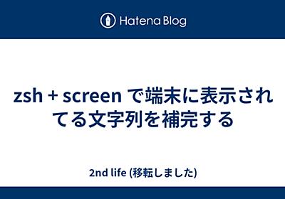 zsh + screen で端末に表示されてる文字列を補完する - 川o・-・)<2nd life: