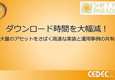 CEDEC2021 ダウンロード時間を大幅減!~大量のアセットをさばく高速な実装と運用事例の共有~