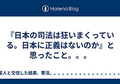 『日本の司法は狂いまくっている。日本に正義はないのか』と思ったこと。。。 - 異星人と交信した結果、撃沈。。。。。。。。。。。。。。。。。。