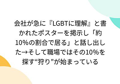 """会社が急に『LGBTに理解』と書かれたポスターを掲示し「約10%の割合で居る」と話し出した→そして職場ではその10%を探す""""狩り""""が始まっている - Togetter"""