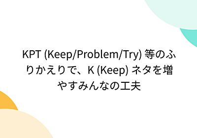 KPT (Keep/Problem/Try) 等のふりかえりで、K (Keep) ネタを増やすみんなの工夫