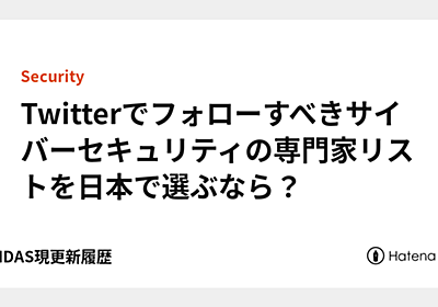 Twitterでフォローすべきサイバーセキュリティの専門家リストを日本で選ぶなら? - YAMDAS現更新履歴
