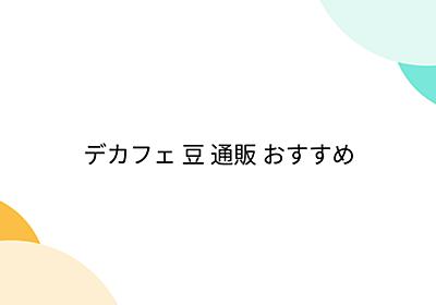 デカフェ 豆 通販 おすすめ - Togetter
