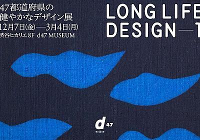 d47 MUSEUMに47都道府県の「ロングライフデザイン」が集結! | タブルームニュース
